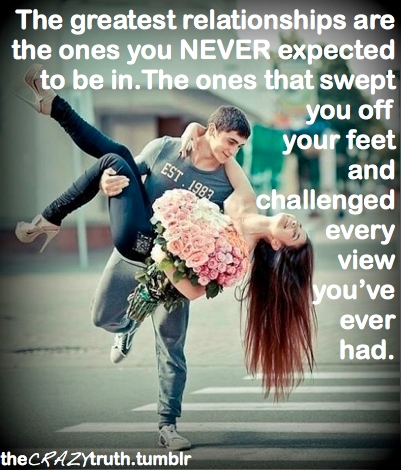 I love this because I tell my husband this all the time, how I never expected to be with him- our first date was as friends, and as the date extended later and later into the early morning I realized I didn't want to be away from him.  I spent the next week in shock that out of nowhere I'd fallen for someone I never expected. And every day he challenges my views and makes me look at thing a way I never have before. I never saw him coming.