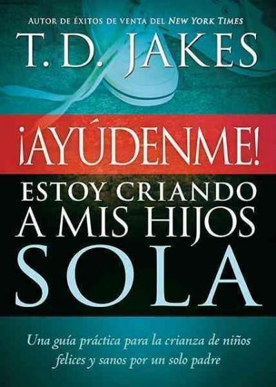Ayudenme! Estoy Criando a Mis Hijos Sola / Help! I'm Raising My Children Alone: Una Guia para Padres Solteros y p...