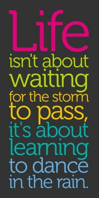 """Life isn't about waiting for the storm to pass, it's about learning to dance in the rain."""