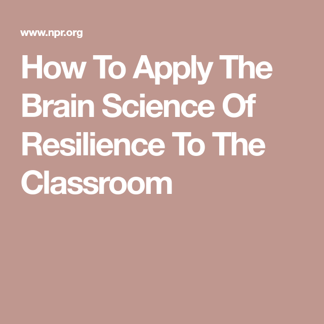How To Apply Brain Science Of >> How To Apply The Brain Science Of Resilience To The