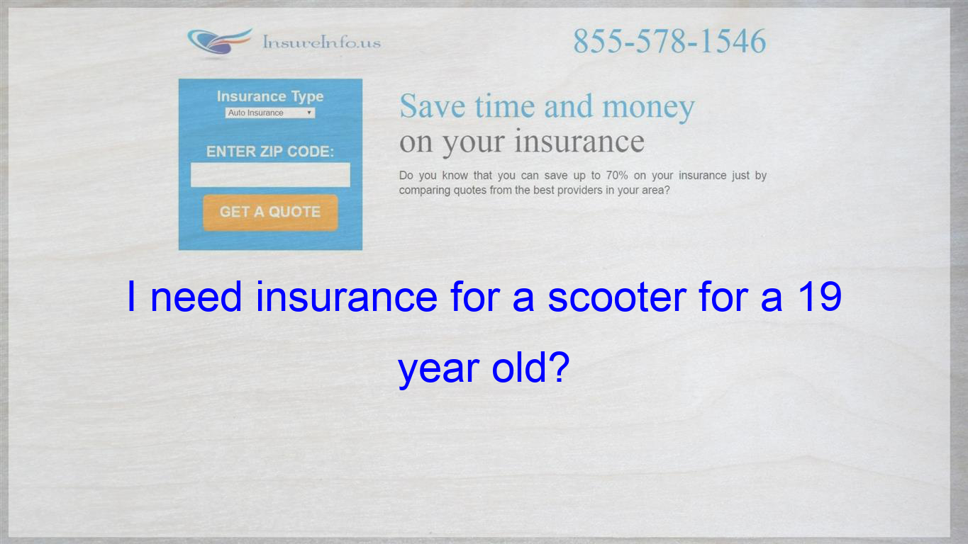 I Need Insurance For A Scooter For A 19 Year Old Dental Quotes