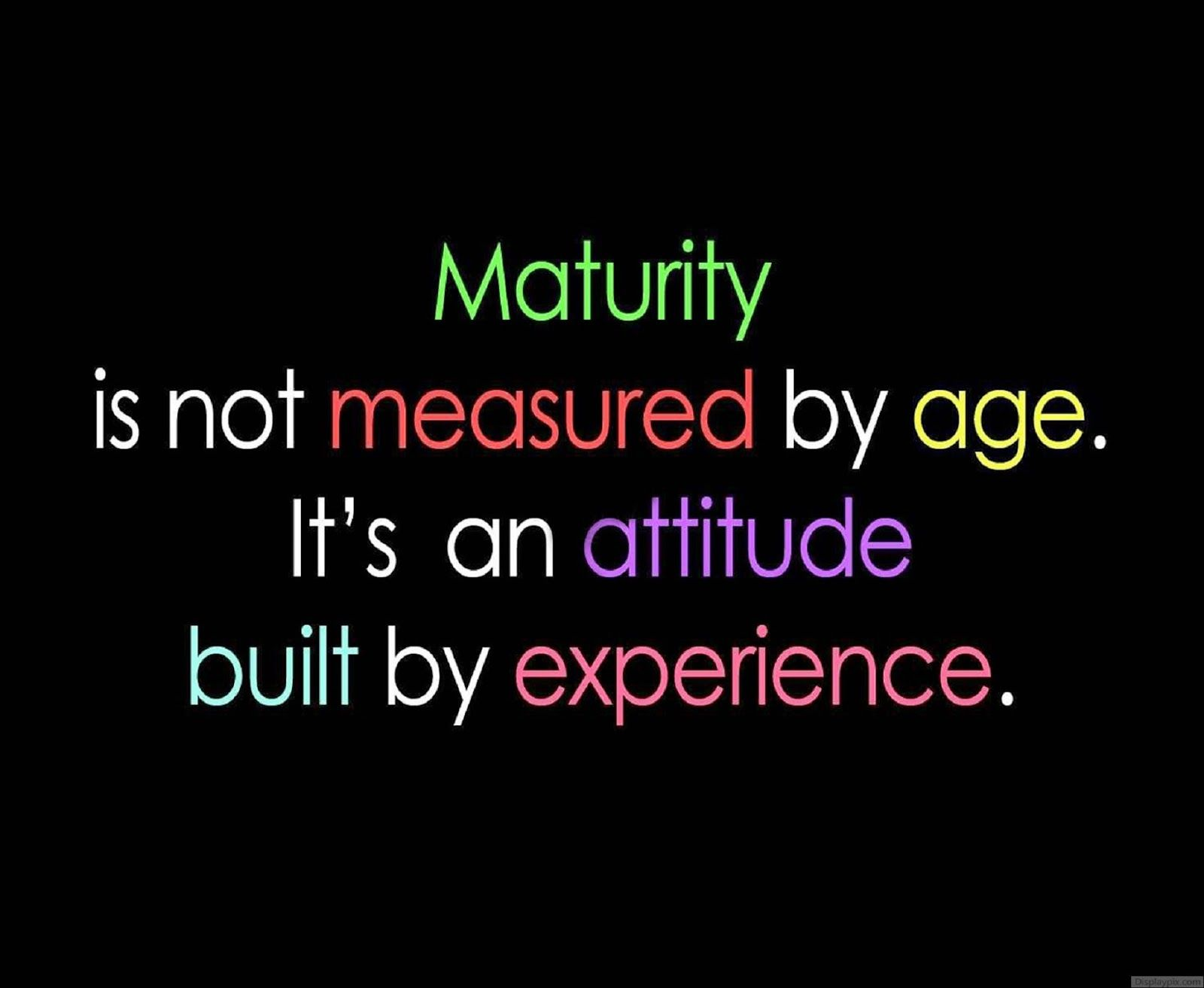 Maturity Is Not Measured By Age It S An Attitude Built By Experience Positive Quotes Inspirational Words Remember Quotes