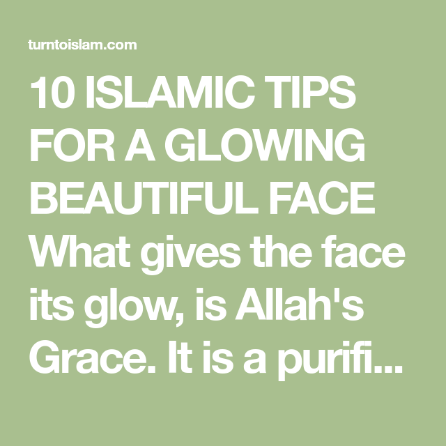 10 Islamic Tips For A Glowing Beautiful Face What Gives The Face Its Glow Is Allah S Grace It Is A Purified Inner Reality Beautiful Face Glowing Face Islam