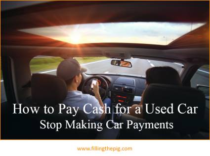 How To Pay Cash For A Used Car And Stop Making Car Payments With