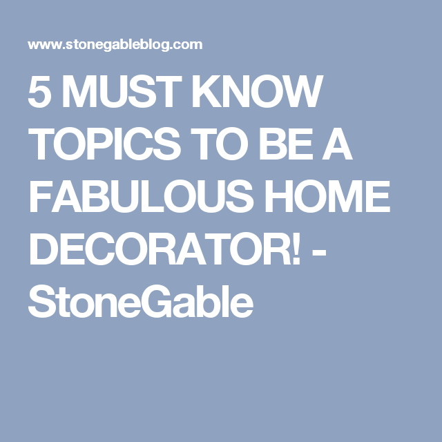 5 MUST KNOW TOPICS TO BE A FABULOUS HOME DECORATOR! - StoneGable