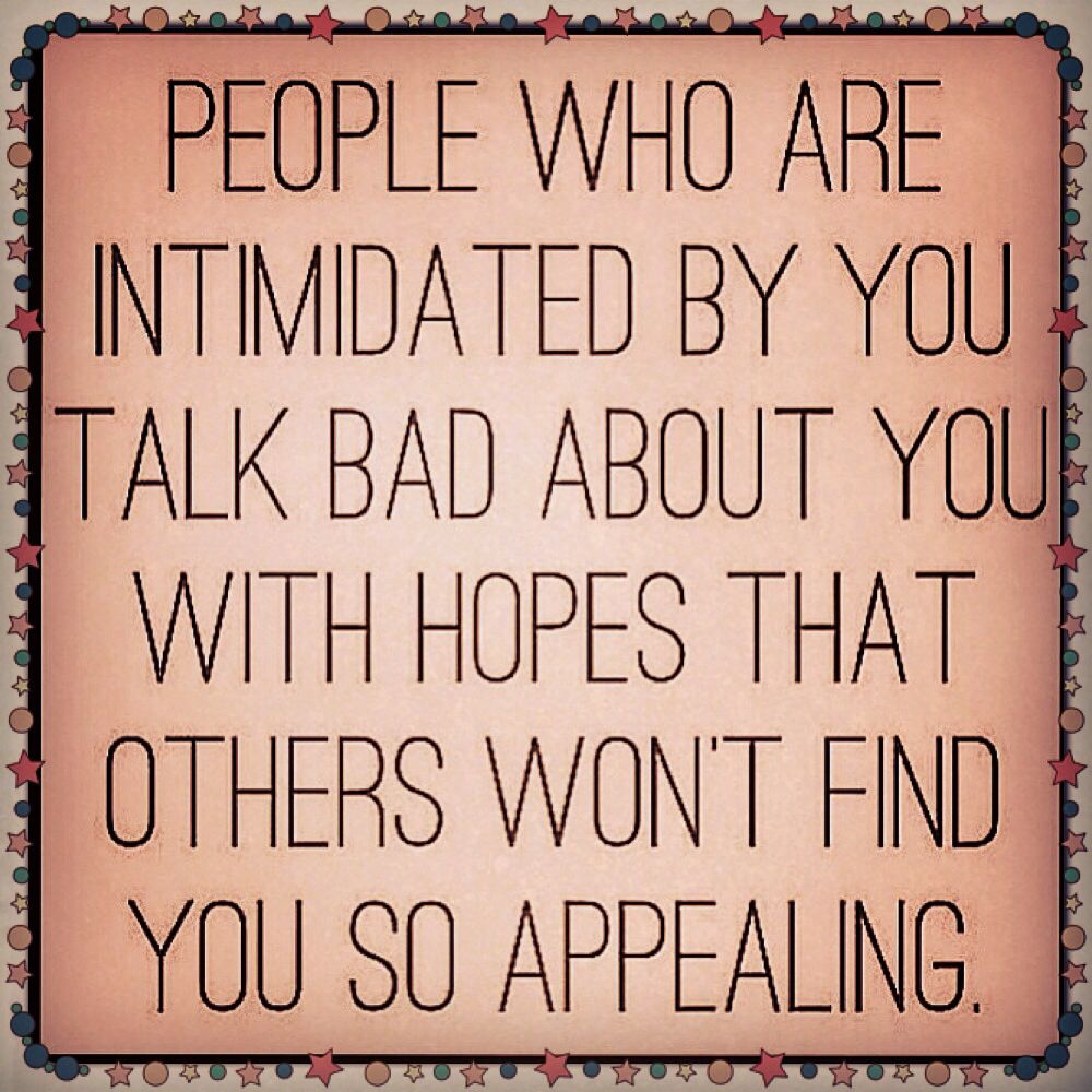 #People who are intimidated by you talk bad about you with hopes that others won't find you so appealing.