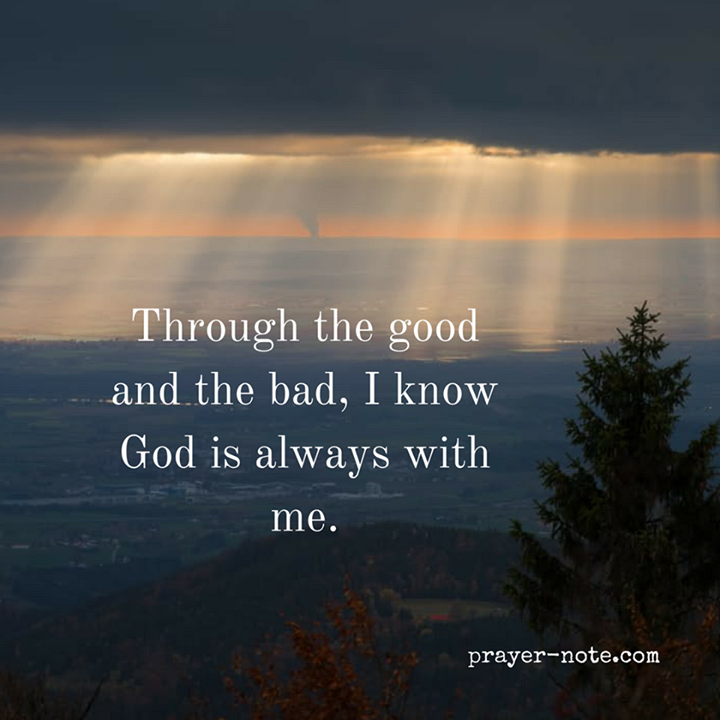 Through the good and the bad I know God is always with me. #Prayer