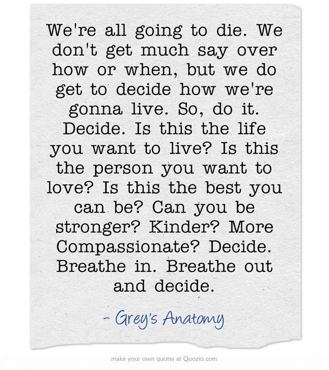 We Re All Going To Die We Don T Get Much Say Over How Or When But We Do Get To Decide How We Re Gonna Live S Inspirational Words Inspirational Quotes Quotes