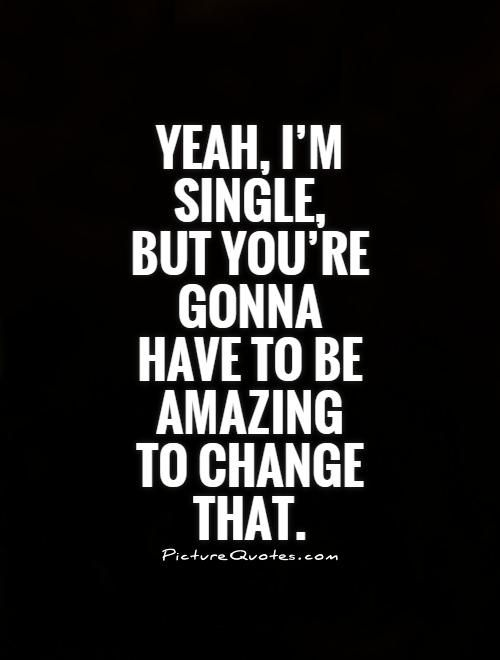 Yeah, I\'m single, but you\'re gonna have to be amazing to ...