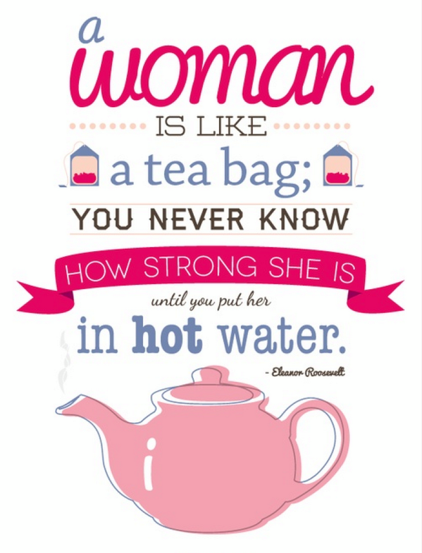 A Woman Is Like Tea Bag You Never Know How Strong She