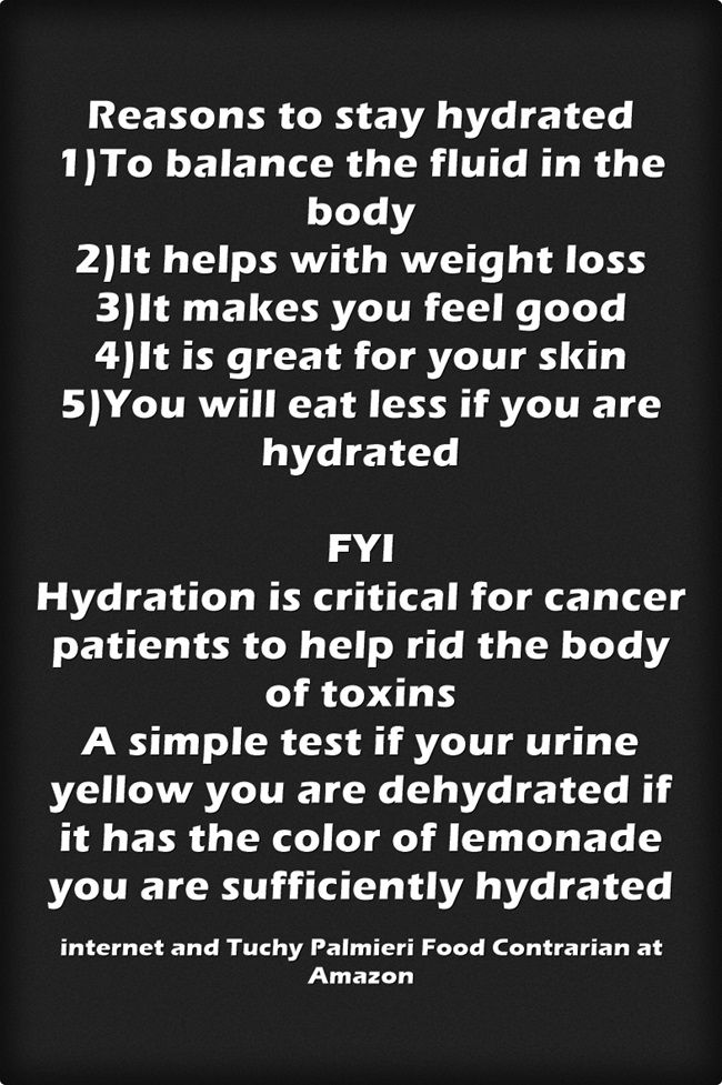 Reasons to stay hydrated 1)To balance the fluid in the body 2)It helps with weight loss 3)It makes you feel good 4)It is great for your skin 5)You will eat less if you are hydrated FYI Hydration is critical for cancer patients to help rid the body of toxins A simple test if your urine yellow you are dehydrated if it has the color of lemonade you are sufficiently hydrated