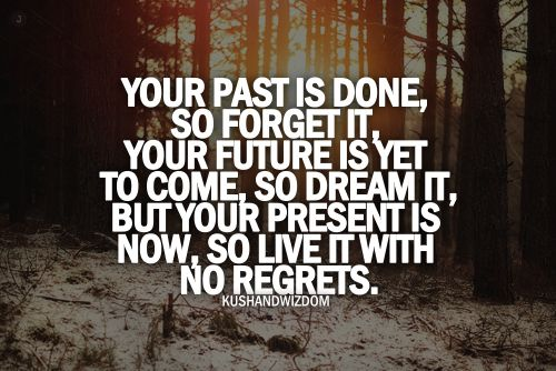 Your Past Is Done So Forget It Your Future Is Yet To Come So Dream It But Your Present Is Now So Live It Infp Quotes Wisdom Quotes Quotes By Famous