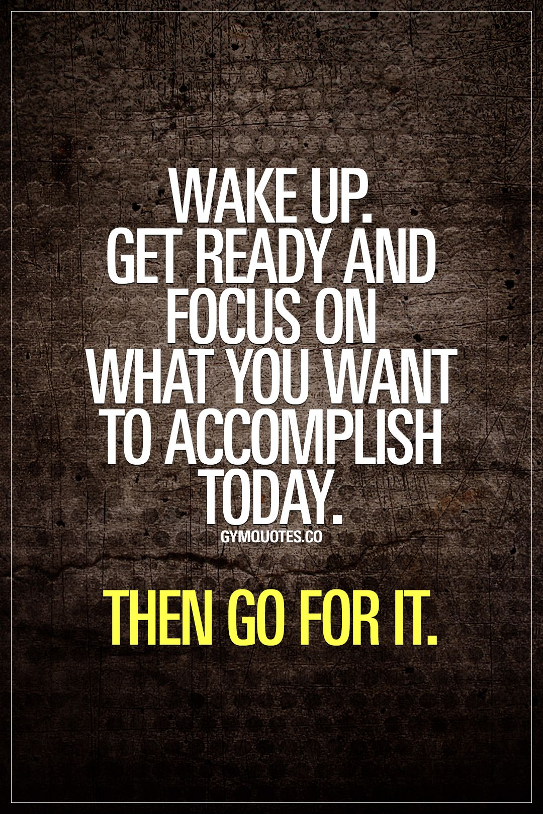 Wake up. Get ready and focus on what you want to accomplish today