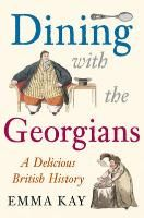 Dining with the Georgians: a Delicious British History. By Emma Kay. Amberley, Oct. 19, 2014. 256 p. EA.