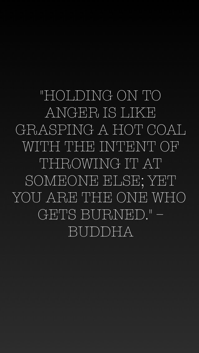 """Holding on to anger is like grasping a hot coal with the intent of throwing it at someone else; yet you are the one who gets burned."" - Buddha"