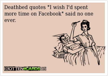 Deathbed Quotes I Wish Id Spent More Time On Facebook Said No One