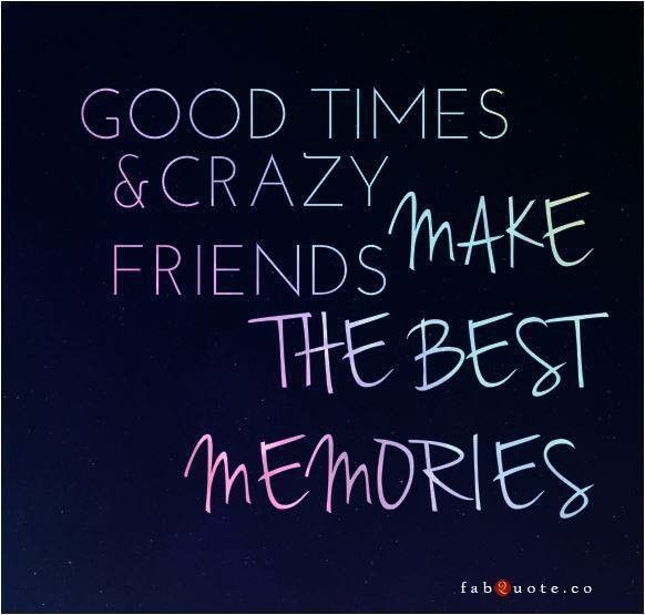 Good Time Crazy Friends Best Memories Friends Quotes Crazy Friend Quotes Friends Quotes Funny