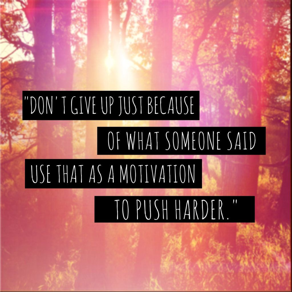 Don't give up just because of what someone said.  Use that as a motivator to push harder.