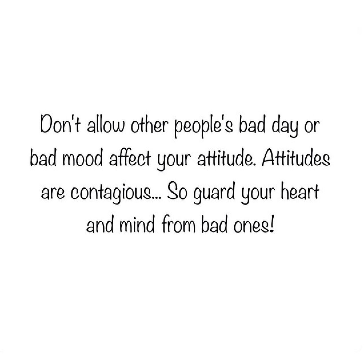 Don T Allow Other People S Bad Day Or Bad Mood Affect Your Attitude Attitudes Are Contagious So Guard Your H Be Yourself Quotes Mood Quotes Quotable Quotes