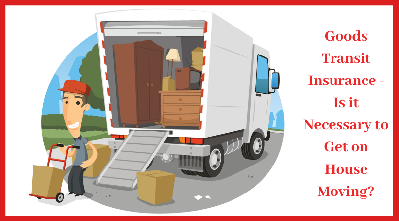 Goods Transit Insurance Is It Necessary To Get On House Moving