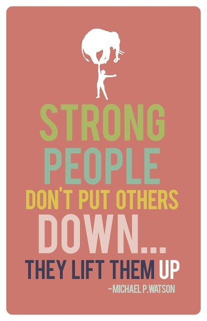 Strong people don't put others down… They lift them up….  We should not dim someones light, it doesnt make our brighter. Helping others should come from generosity and nothing else.