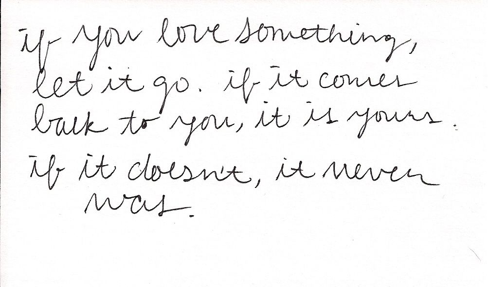 If you love something, let it go. If it comes back to you, it is yours - if it doesn't, it never was.