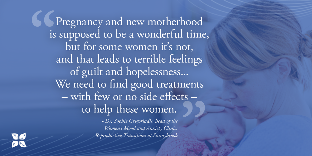 """Pregnancy and new motherhood is supposed to be a wonderful time, but for some women it's not, and that leads to terrible feelings of guilt and hopelessness,"" Dr. Grigoriadis says. ""We need to find good treatments – with few or no side effects – to help these women."""