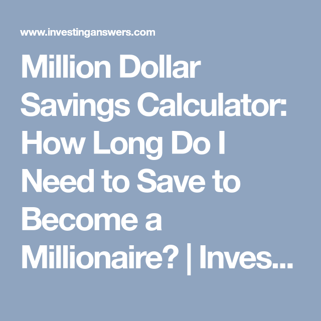 Million Dollar Savings Calculator How Long Do I Need To Save Become A Millionaire Investinganswers