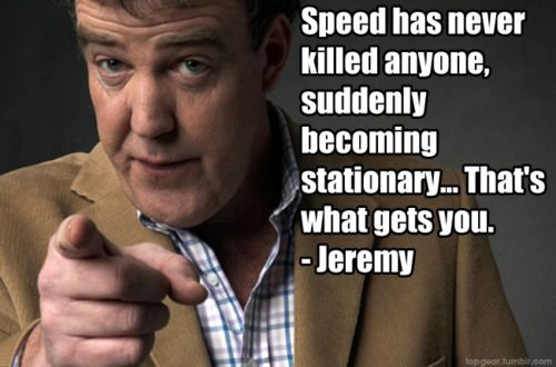 """""""Speed has never killed anyone, suddenly becoming stationary...That's what gets you."""" Top Gear"""