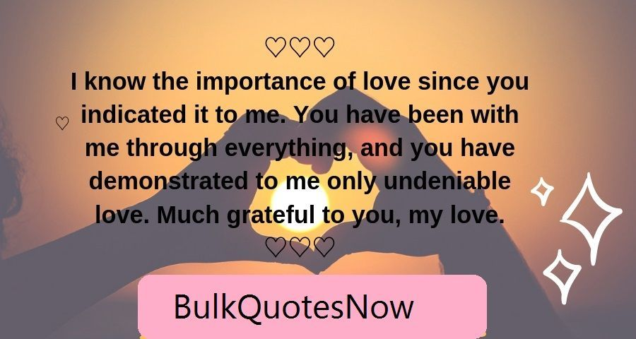 I know the importance of love since you indicated it to me. You have been with me through everything, and you have demonstrated to me only undeniable love. Much gratitude to you, my love. love quotes   love quotes for him   love quotes for boyfriend   love quotes for him deep   love quotes deep   Love Quotes   Pure Love Quotes   Love Quotes   Love Quotes   Love Quotes  