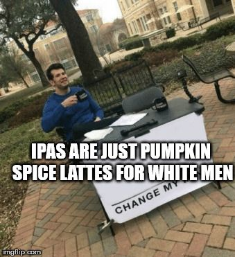 Change my mind   IPAS ARE JUST PUMPKIN SPICE LATTES FOR ...