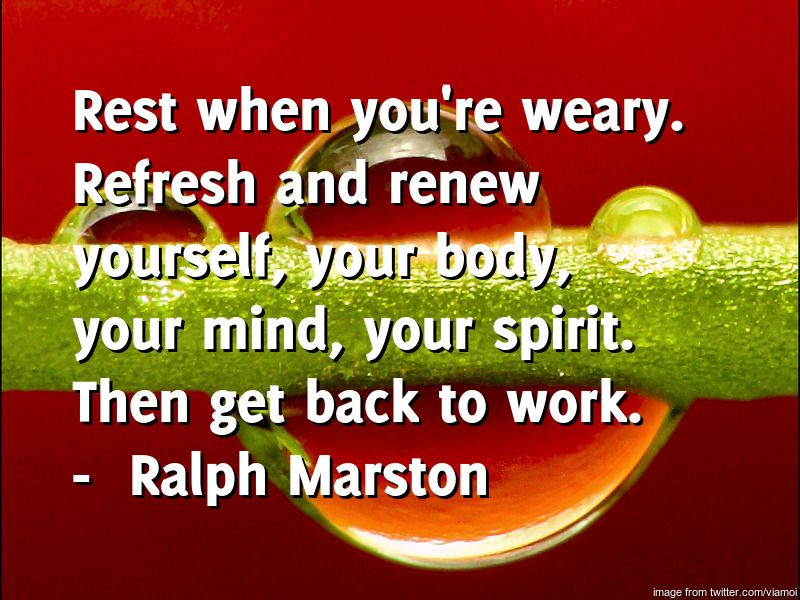Dental Hygiene by Oakridge Dental brings you the daily quote for Friday -----  Rest when you're weary. Refresh and renew yourself, your body, your mind, your spirit. Then get back to work.  ---- by  Ralph Marsto