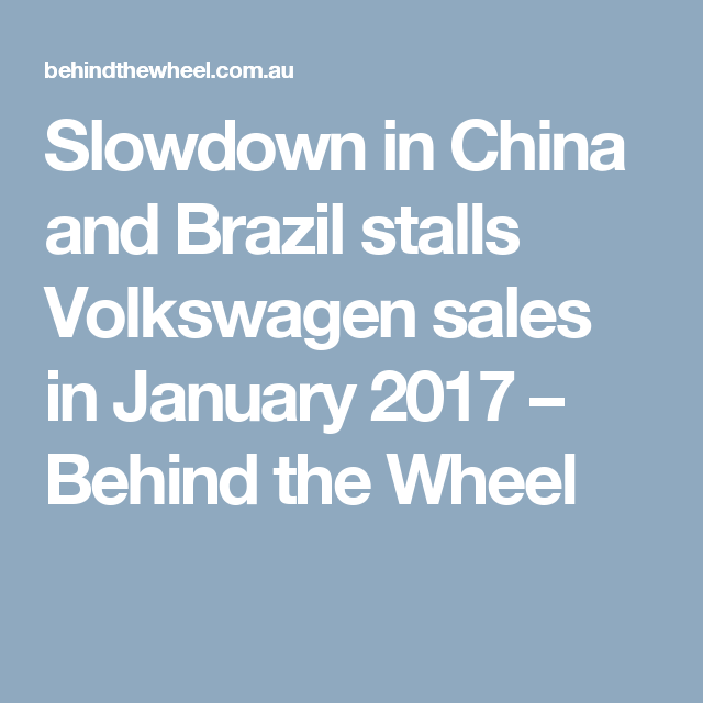 Slowdown in China and Brazil stalls Volkswagen sales in January 2017 – Behind the Wheel