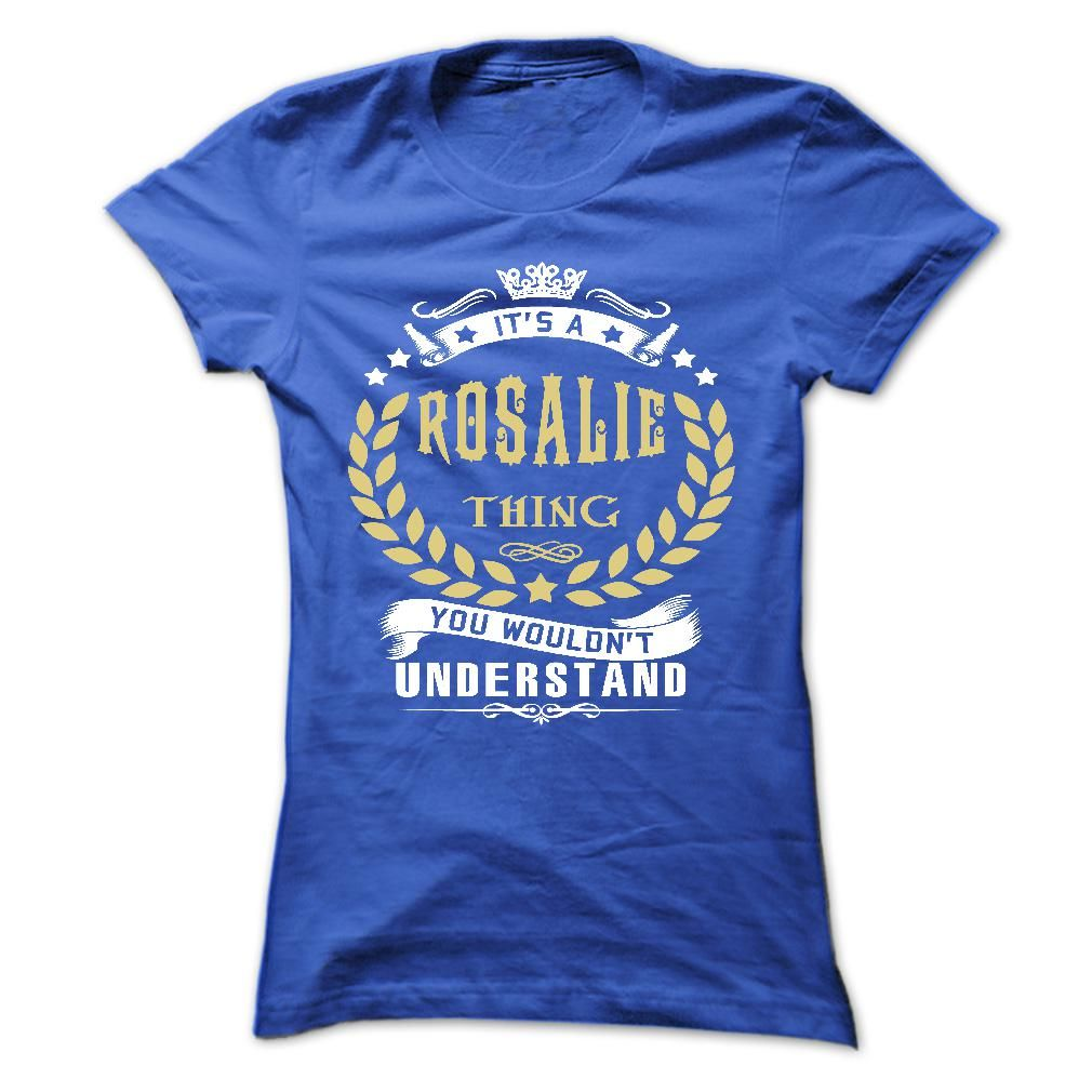 ROSALIE .Its a ROSALIE Thing You Wouldnt Understand - T Shirt, Hoodie, Hoodies, Year,Name, Birthday