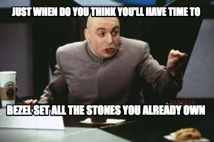 Meme Maker Just When Do You Think You Ll Have Time To Bezel Set All The Stones Memes Tucson Gem Show Funny Memes