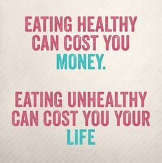 Eating Healthy Can Cost You Money Eating Unhealthy Can Cost You Your Life Healthy Quotes Health Quotes Inspirational Quotes