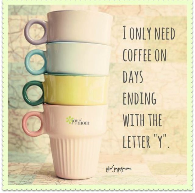 I Only Need Coffee On Days Ending With The Letter Y Joyofmom Coffee True Humor For More Day Loves And Inspir Coffee Snobs Coffee Obsession Coffee Humor