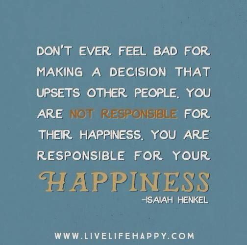 You are responsible for only your happiness not others!!