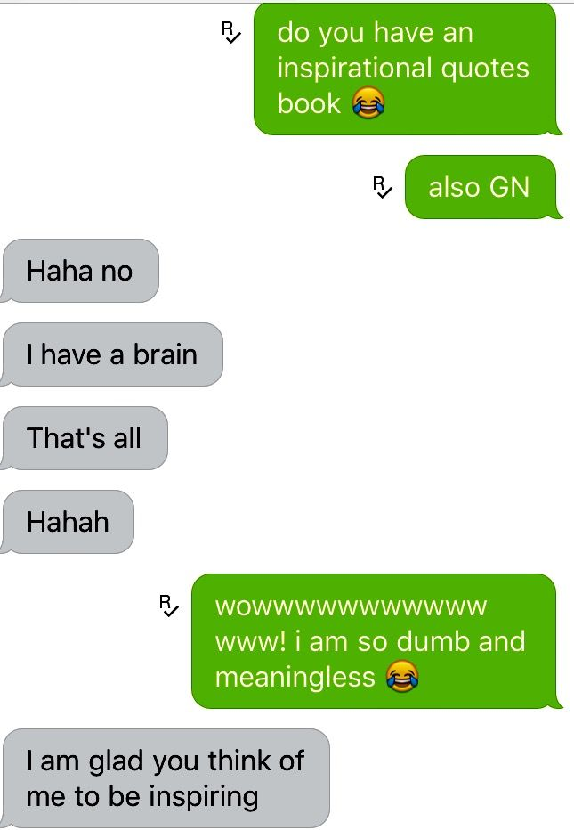 Thats nice this person just said I have no brain and didnt regard the fact I said I was meaningless #Friendship