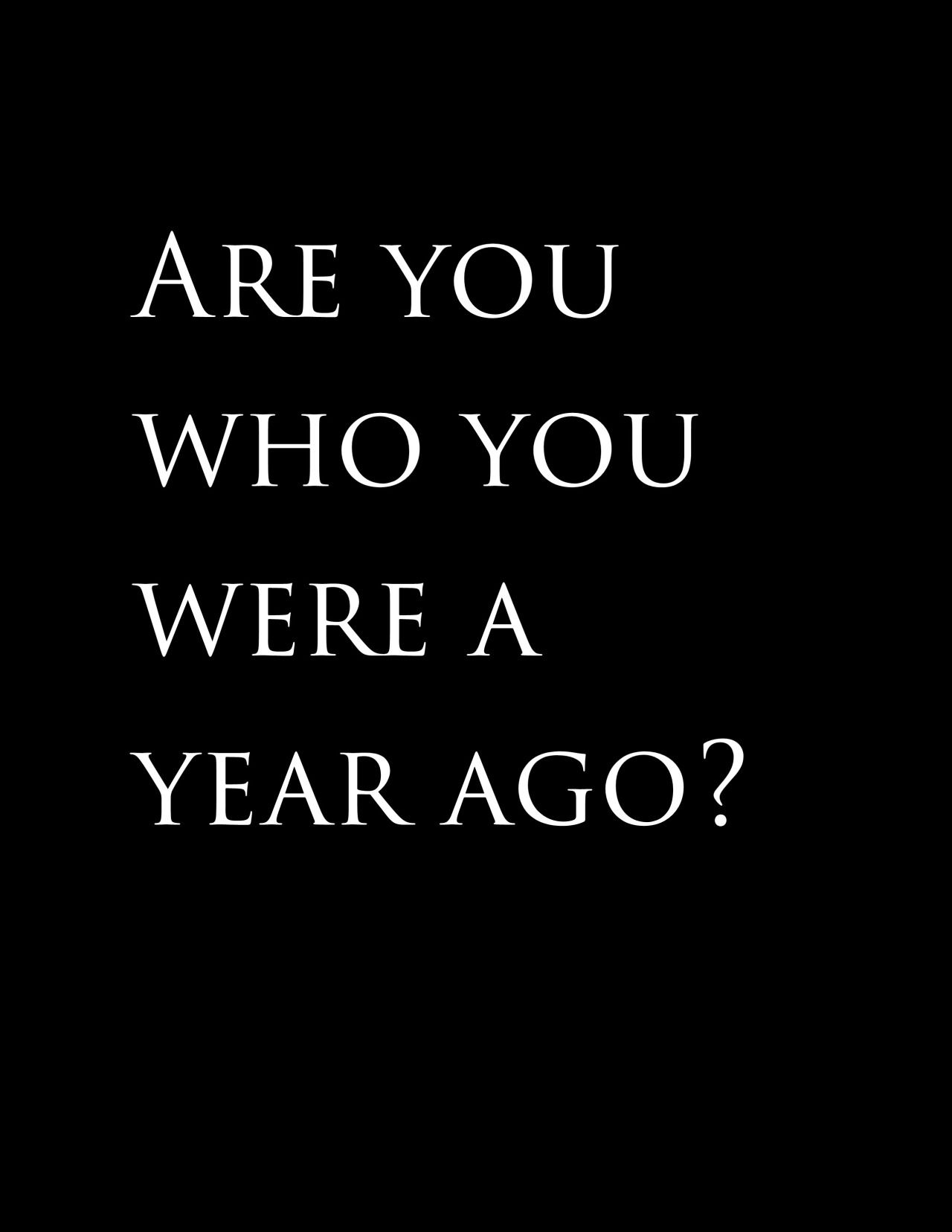 This is an interesting question to contemplate on a Friday afternoon. Are you who you were a year ago? #motivation #quotes #wisewords
