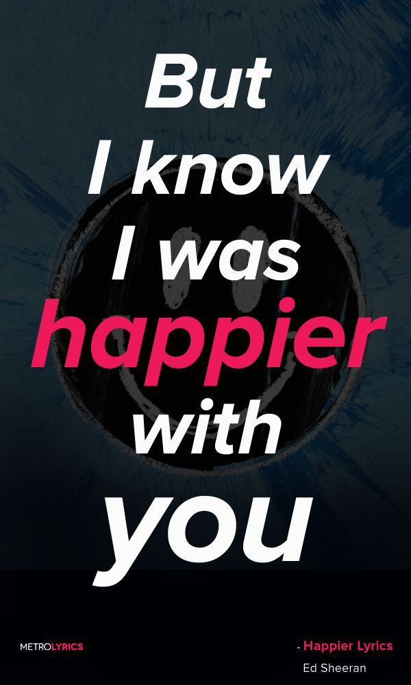 Ed Sheeran Happier Lyrics And Quotes But I Guess You Look Happier You Do My Friends Told Me One Day I D Happier Lyrics Ed Sheeran Lyrics Christian Song Lyrics