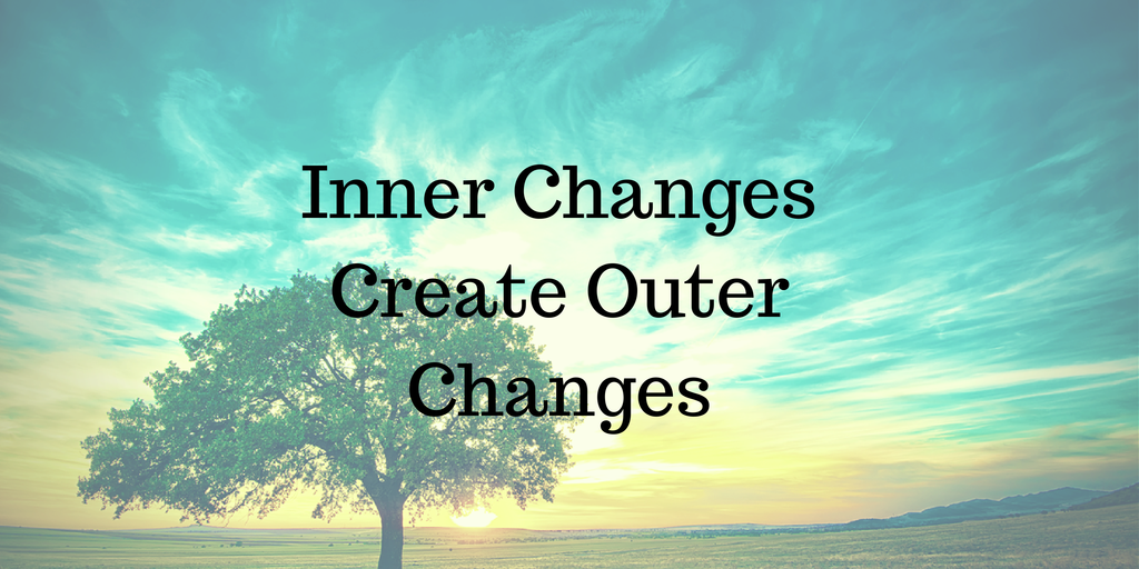 Inner Changes Bring Outer Changes