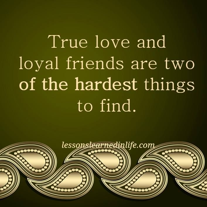 True love and loyal friends are two of the hardest things to find.