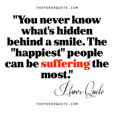You Never Know What S Hidden Behind A Smile The Happiest People Can Be Suffering The Most Powerful Quotes Meaningful Quotes Life Quotes