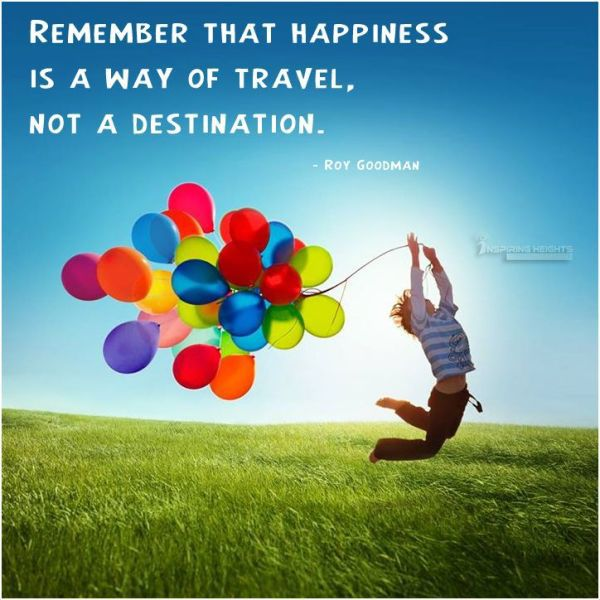Remember that happiness is a way of travel..