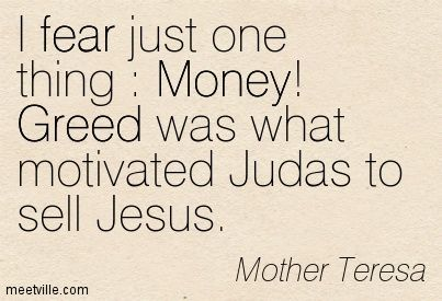 Mother Teresa: I fear just one thing : Money! Greed was what