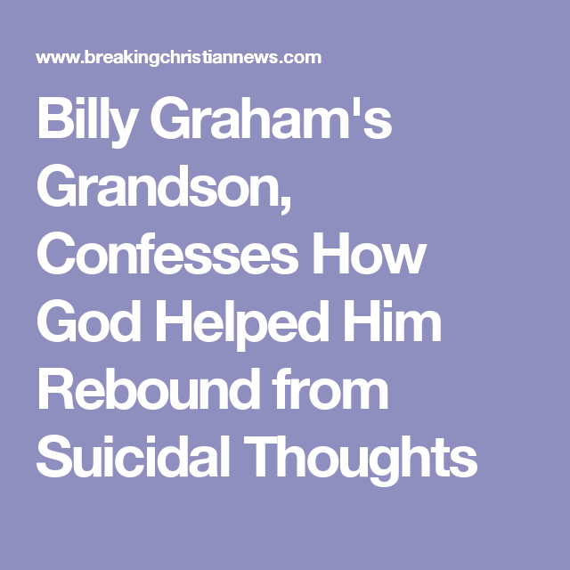 Billy Graham's Grandson, Confesses How God Helped Him Rebound from Suicidal Thoughts