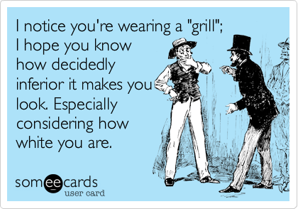 I notice you're wearing a 'grill'; I hope you know how decidedly inferior it makes you look. Especially considering how white you are.
