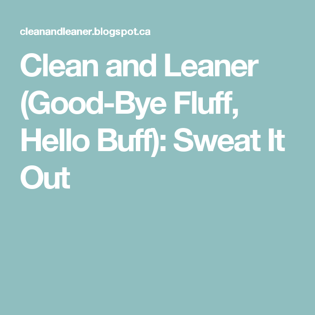 Clean and Leaner (Good-Bye Fluff, Hello Buff): Sweat It Out