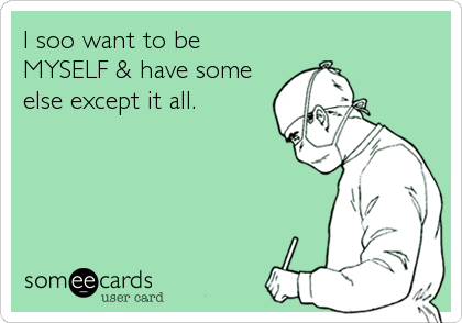 I soo want to be MYSELF & have some else except it all.